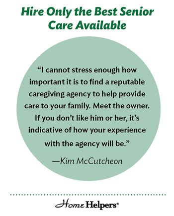 "Graphic with text that says, ""Hire Only the Best Senior Care Available. 'I cannot stress enough how important it is to find a reputable caregiving agency to help provide care to your family. Meet the owner. If you don't like him or her, it's indicative of how your experience with the agency will be."" - Kim McCutcheon"